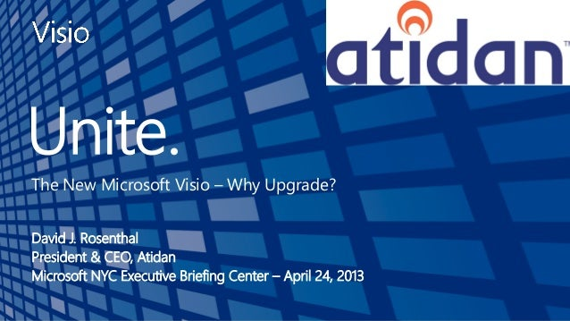 Unite.The New Microsoft Visio – Why Upgrade?David J. RosenthalPresident & CEO, AtidanMicrosoft NYC Executive Briefing Cent...
