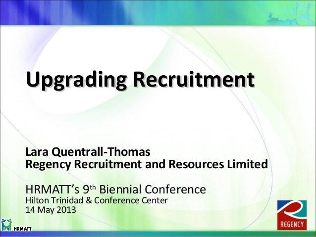 Upgrading RecruitmentUpgrading Recruitment Lara Quentrall-Thomas Regency Recruitment and Resources Limited HRMATT's 9th Bi...