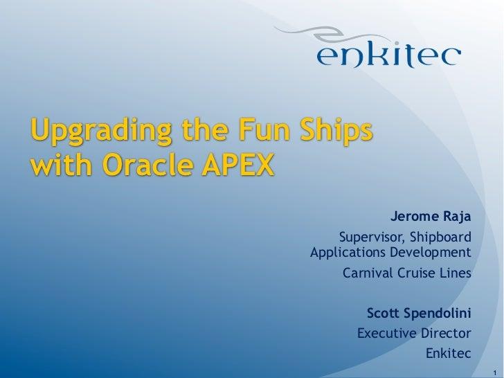 Upgrading the Fun Shipswith Oracle APEX                               Jerome Raja                      Supervisor, Shipboa...