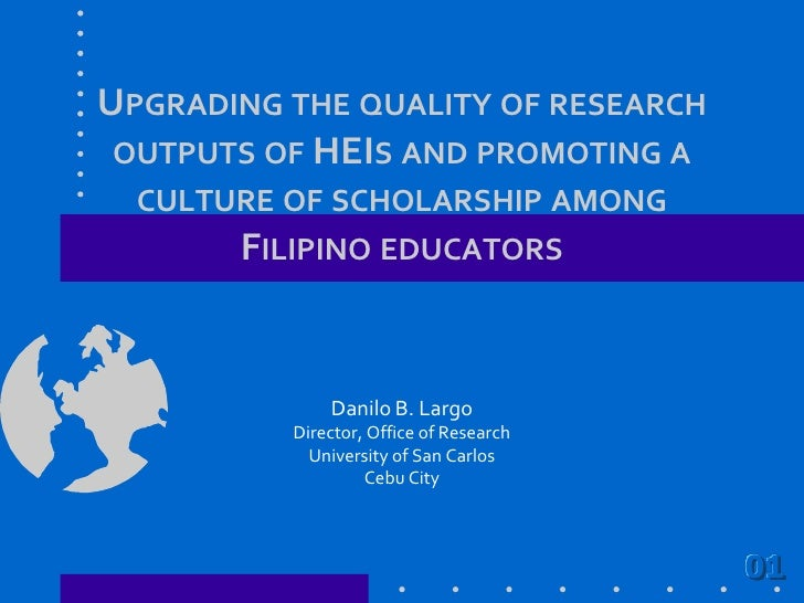 Upgrading the quality of research outputs of HEIs and promoting a culture of scholarship among Filipino educators<br />Dan...