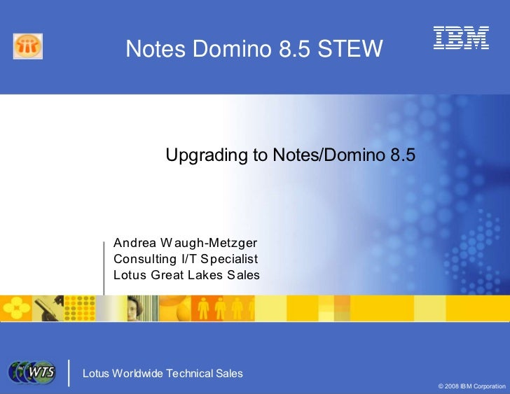 Notes Domino 8.5 STEW                    Upgrading to Notes/Domino 8.5         Andrea W augh-Metzger      Consulting I/T S...