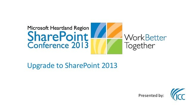 Upgrade to SharePoint 2013                             Presented by: