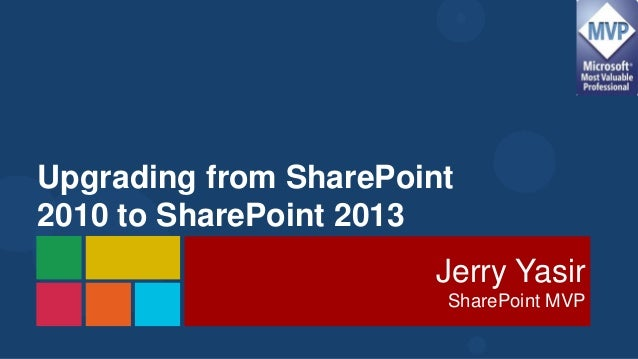 Upgrading from SharePoint2010 to SharePoint 2013                       Jerry Yasir                        SharePoint MVP