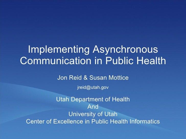 Implementing Asynchronous Communication in Public Health Jon Reid & Susan Mottice Utah Department of Health And University...