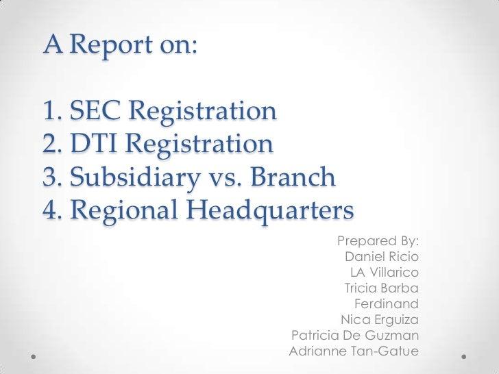 A Report on:1. SEC Registration2. DTI Registration3. Subsidiary vs. Branch4. Regional Headquarters                        ...
