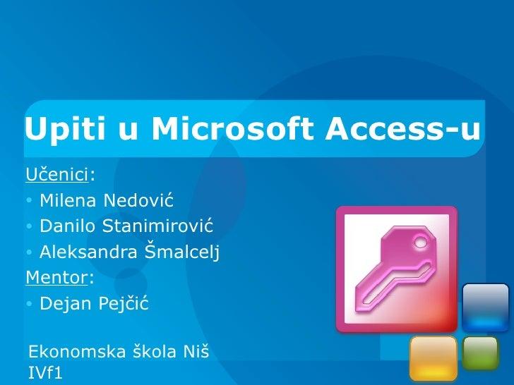 Upiti u Microsoft Access-uUčenici:• Milena Nedović• Danilo Stanimirović• Aleksandra ŠmalceljMentor:• Dejan PejčićEkonomska...