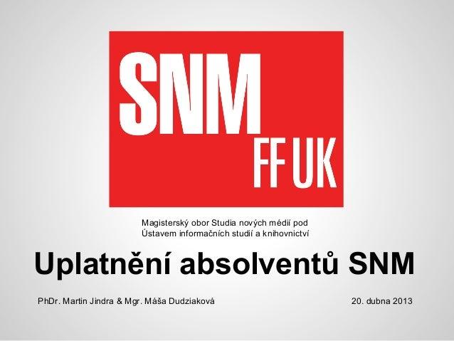 Uplatnění absolventů SNMMagisterský obor Studia nových médií podÚstavem informačních studií a knihovnictví20. dubna 2013Ph...