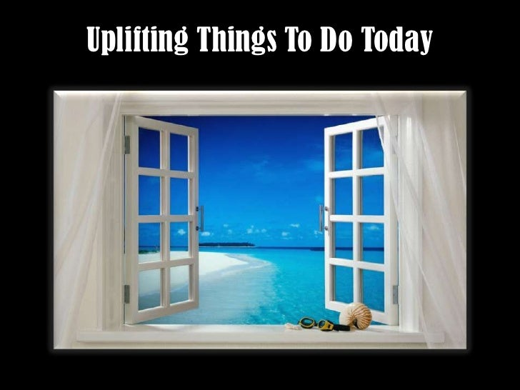 Uplifting Things To Do Today<br />