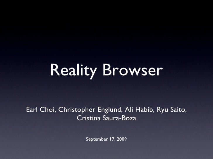 Reality Browser <ul><li>Earl Choi, Christopher Englund, Ali Habib, Ryu Saito, Cristina Saura-Boza </li></ul>September 17, ...