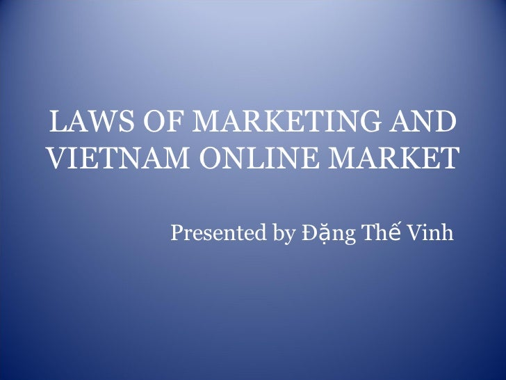 LAWS OF MARKETING AND VIETNAM ONLINE MARKET Presented by Đặng Thế Vinh