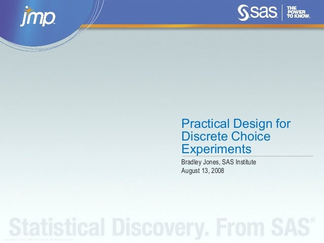 Copyright © 2008, SAS Institute Inc. All rights reserved. Practical Design for Discrete Choice Experiments Bradley Jones, ...