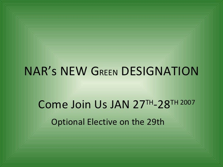 NAR's NEW G REEN  DESIGNATION Come Join Us JAN 27 TH -28 TH 2007   Optional Elective on the 29th