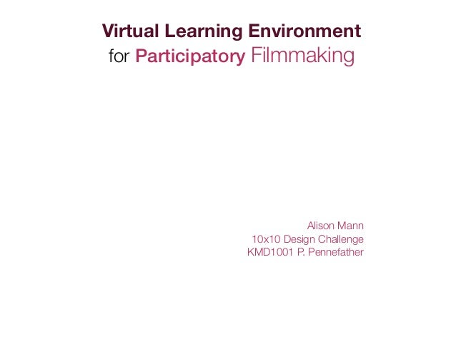 Virtual Learning Environment for Participatory Filmmaking                            Alison Mann                 10x10 Des...