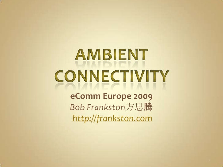 Ambient Connectivity<br />eComm Europe 2009<br />Bob Frankston方思腾<br />http://frankston.com<br />1<br />