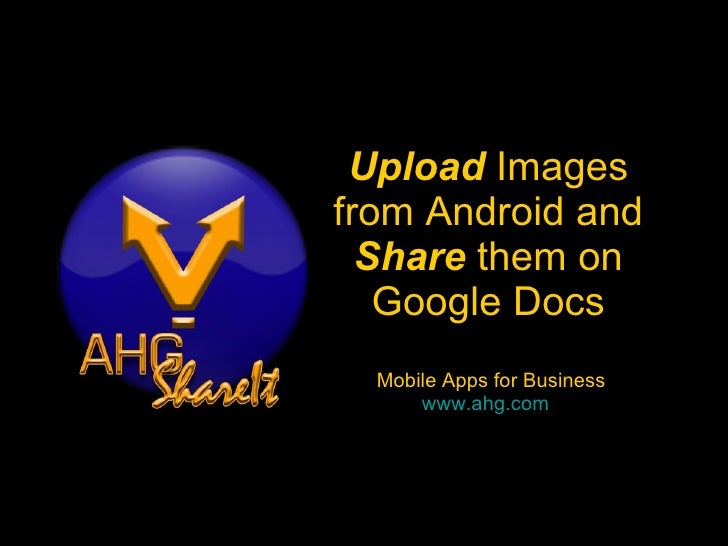 Upload  Images from Android and Share  them on Google Docs  Mobile Apps for Business www.ahg.com