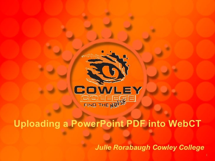 Uploading a PowerPoint PDF into WebCT Julie Rorabaugh Cowley College