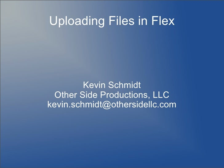 Uploading Files in Flex              Kevin Schmidt   Other Side Productions, LLC kevin.schmidt@othersidellc.com