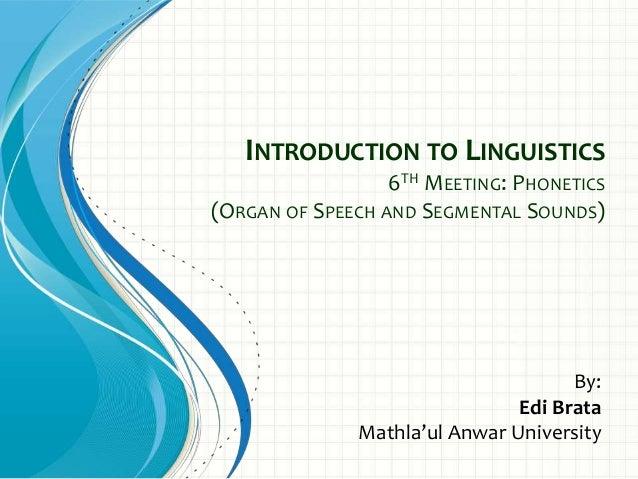 INTRODUCTION TO LINGUISTICS 6TH MEETING: PHONETICS (ORGAN OF SPEECH AND SEGMENTAL SOUNDS) By: Edi Brata Mathla'ul Anwar Un...