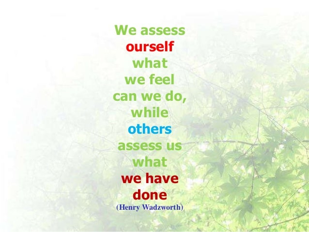 We assess  ourself   what  we feelcan we do,   while  others assess us   what we have   done(Henry Wadzworth)