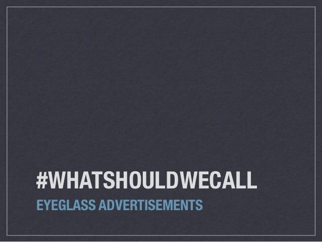 #WHATSHOULDWECALLEYEGLASS ADVERTISEMENTS