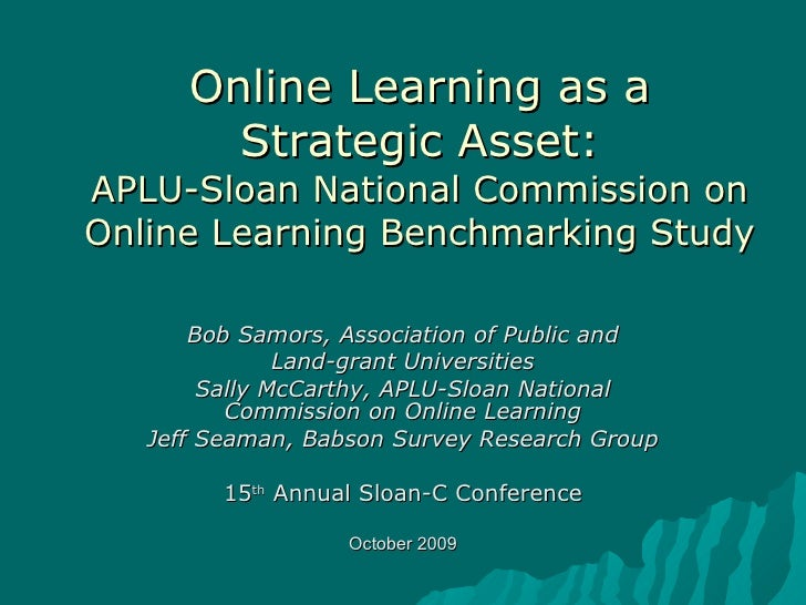 Online Learning as a Strategic Asset: APLU-Sloan National Commission on Online Learning Benchmarking Study Bob Samors, Ass...