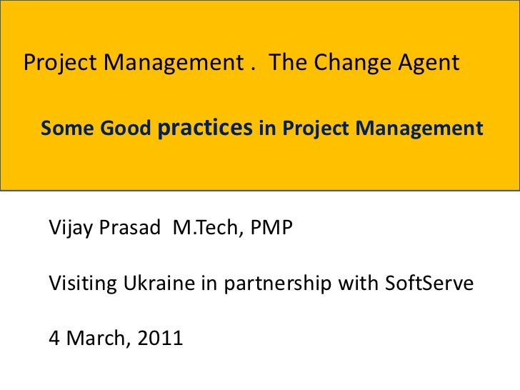 Project Management . The Change Agent Some Good practices in Project Management  Vijay Prasad M.Tech, PMP  Visiting Ukrain...