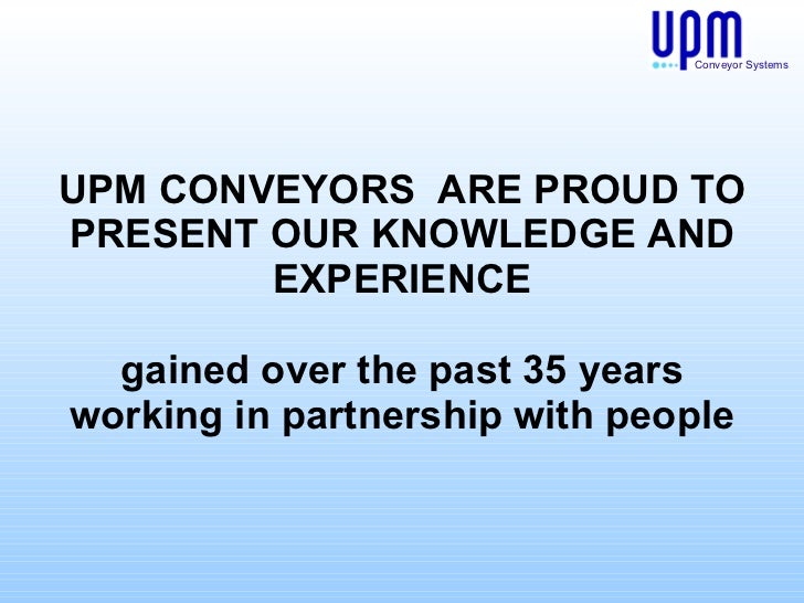 UPM CONVEYORS  ARE PROUD TO PRESENT OUR KNOWLEDGE AND EXPERIENCE gained over the past 35 years working in partnership with...