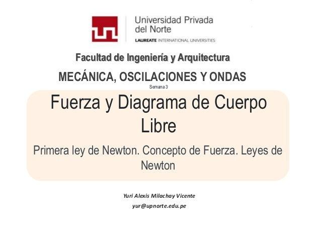 Facultad de Ingeniería y ArquitecturaSemana 3Fuerza y Diagrama de CuerpoLibrePrimera ley de Newton. Concepto de Fuerza. Le...