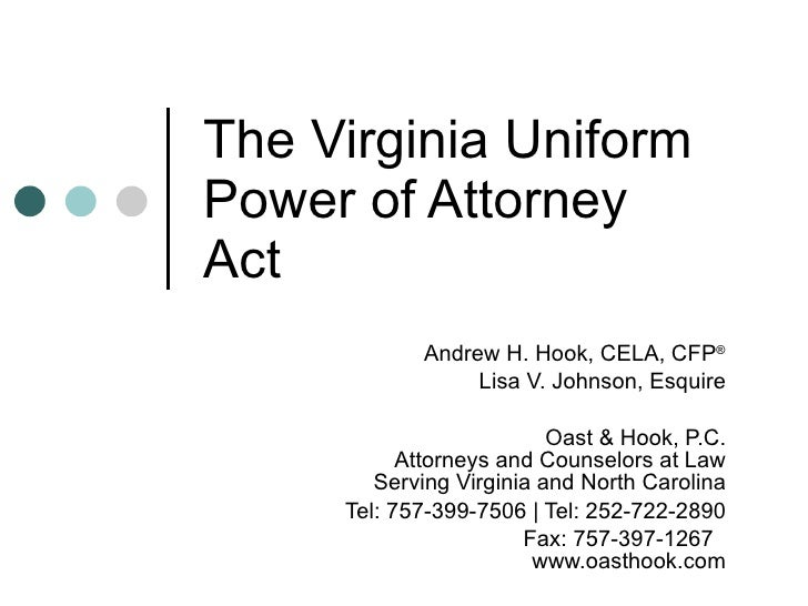 The Virginia Uniform Power of Attorney Act Andrew H. Hook, CELA, CFP ® Lisa V. Johnson, Esquire Oast & Hook, P.C. Attorney...