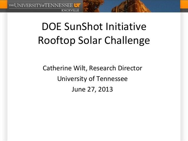 DOE SunShot Initiative Rooftop Solar Challenge Catherine Wilt, Research Director University of Tennessee June 27, 2013
