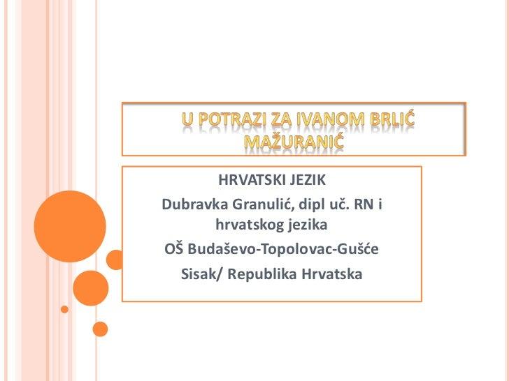 HRVATSKI JEZIKDubravka Granulid, dipl uč. RN i       hrvatskog jezikaOŠ Budaševo-Topolovac-Gušde  Sisak/ Republika Hrvatska