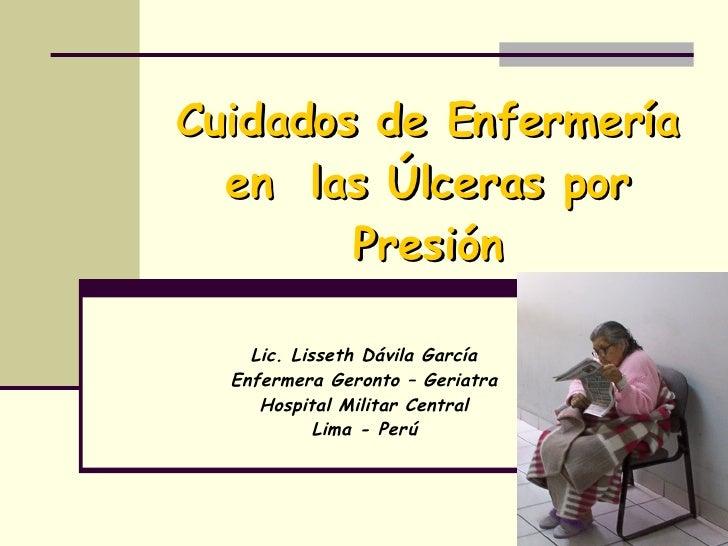 Cuidados de Enfermería en  las Úlceras por Presión Lic. Lisseth Dávila García Enfermera Geronto – Geriatra Hospital Milita...