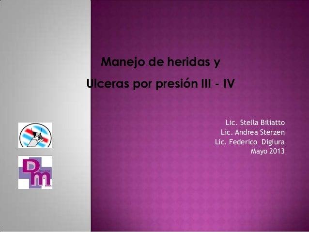 Manejo de heridas y Ulceras por presión III - IV Lic. Stella Biliatto Lic. Andrea Sterzen Lic. Federico Digiura Mayo 2013