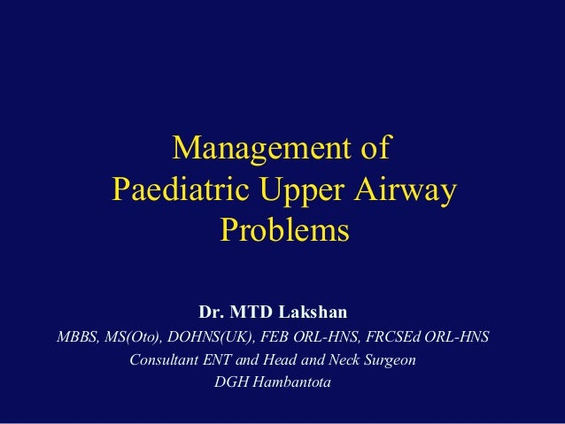 Management of Paediatric Upper Airway Problems Dr. MTD Lakshan MBBS, MS(Oto), DOHNS(UK), FEB ORL-HNS, FRCSEd ORL-HNS Consu...