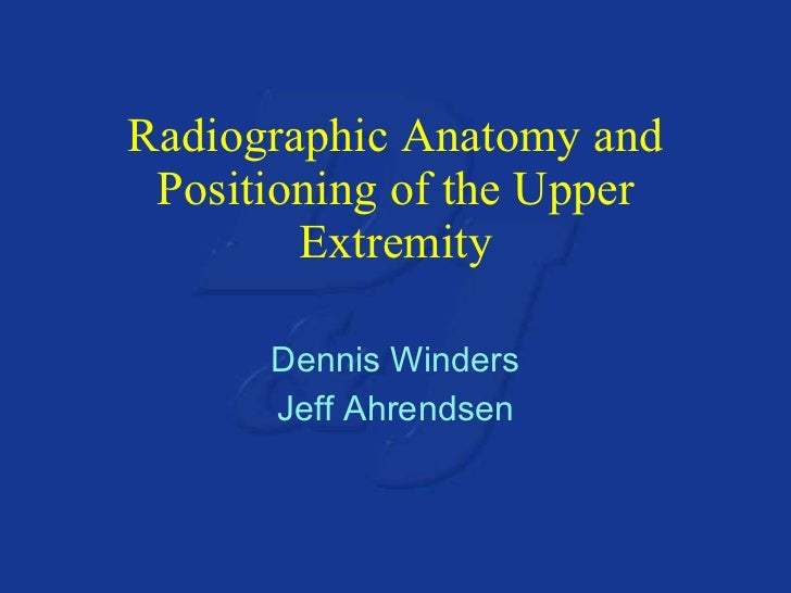 Radiographic Anatomy and Positioning of the Upper Extremity Dennis Winders Jeff Ahrendsen