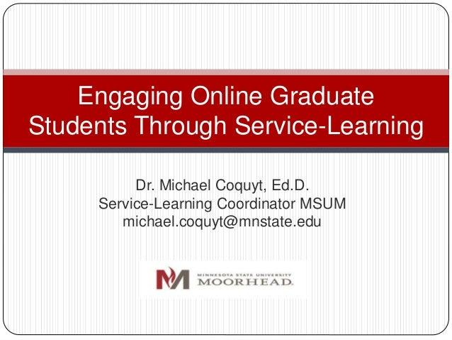 Dr. Michael Coquyt, Ed.D. Service-Learning Coordinator MSUM michael.coquyt@mnstate.edu Engaging Online Graduate Students T...