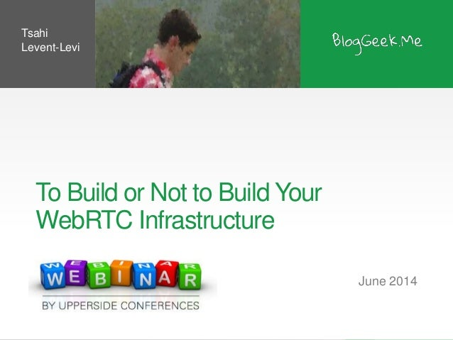 To Build or Not to Build Your WebRTC Infrastructure June 2014 Tsahi Levent-Levi
