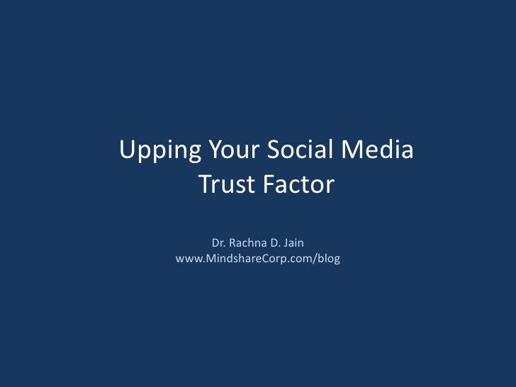 Upping Your Social Media Trust Factor<br />Dr. Rachna D. Jain<br />www.MindshareCorp.com/blog<br />