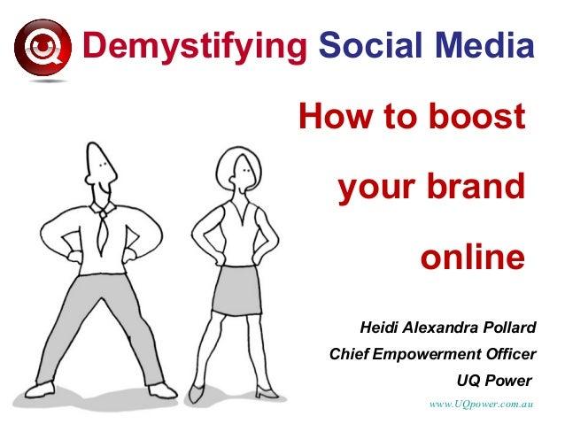 Demystifying Social Media How to boost your brand online Heidi Alexandra Pollard Chief Empowerment Officer UQ Power www.UQ...