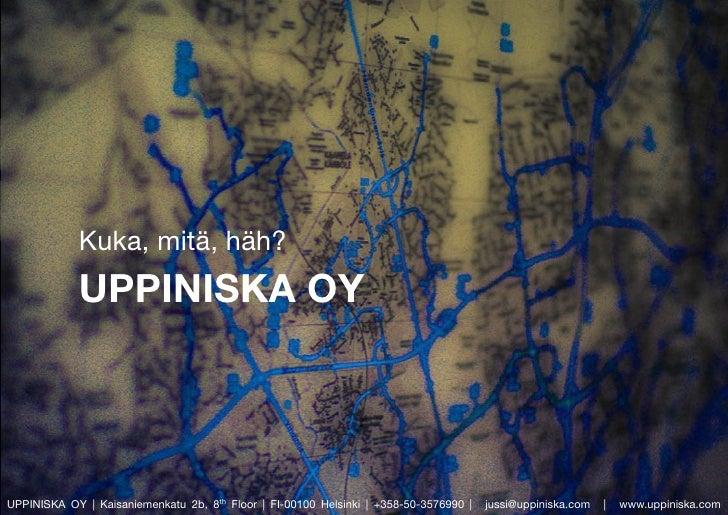 Kuka, mitä, häh?             UPPINISKA OY     UPPINISKA OY | Kaisaniemenkatu 2b, 8th Floor | FI-00100 Helsinki | +358-50-3...