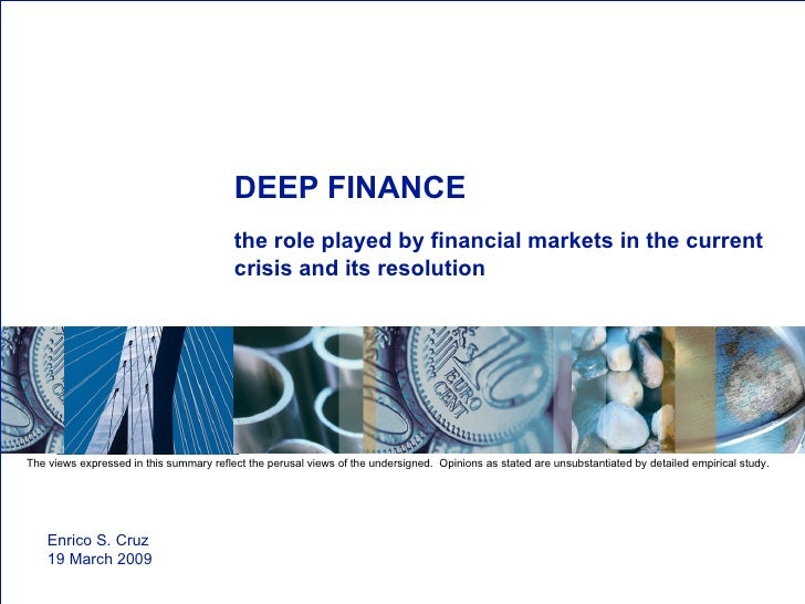 DEEP FINANCE the role played by financial markets in the current crisis and its resolution Enrico S. Cruz 19 March 2009  T...