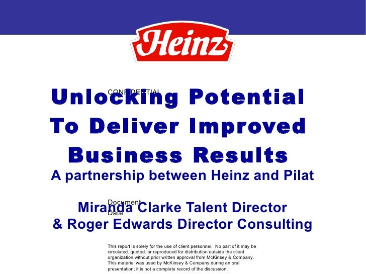 Unlocking Potential To Deliver Improved Business Results A partnership between Heinz and Pilat Miranda Clarke Talent Direc...