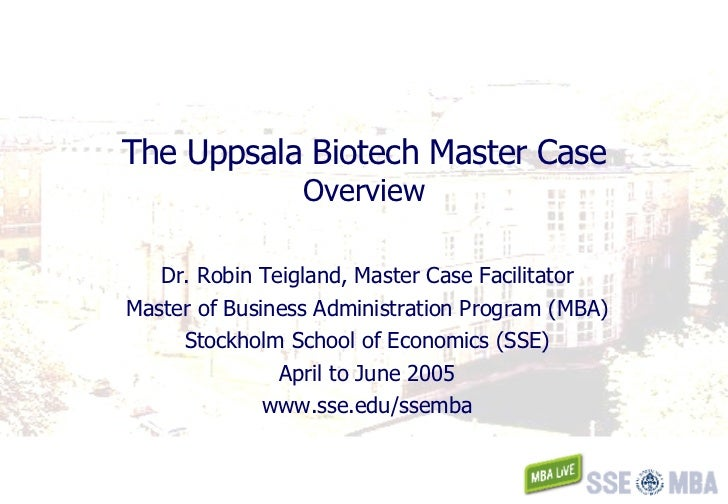 The Uppsala Biotech Master Case Overview Dr. Robin Teigland, Master Case Facilitator Master of Business Administration Pro...