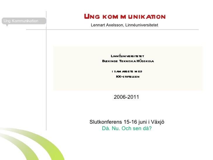 Ung kommunikation Linnéuniversitetet  Blekinge Tekniska Högskola i samarbete med  KK-stiftelsen 2006-2011 Lennart Axelsson...