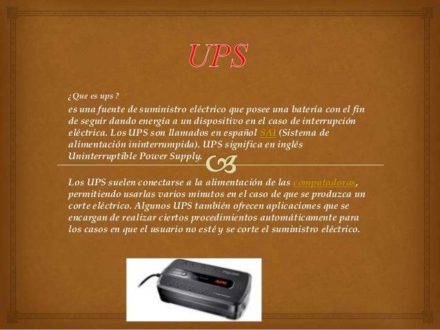 ¿Que es ups ?  es una fuente de suministro eléctrico que posee una batería con el fin de seguir dando energía a un disposi...