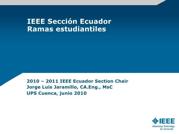 IEEE Sección Ecuador Ramas estudiantiles 2010 – 2011 IEEE Ecuador Section Chair Jorge Luis Jaramillo, CA.Eng., MsC UPS Cue...