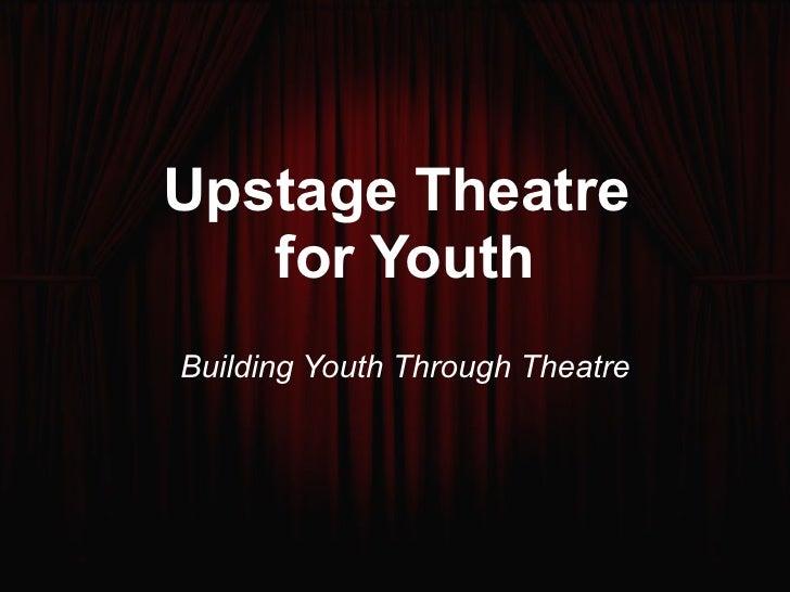 Upstage Theatre  for Youth <ul><ul><li>Building Youth Through Theatre </li></ul></ul>
