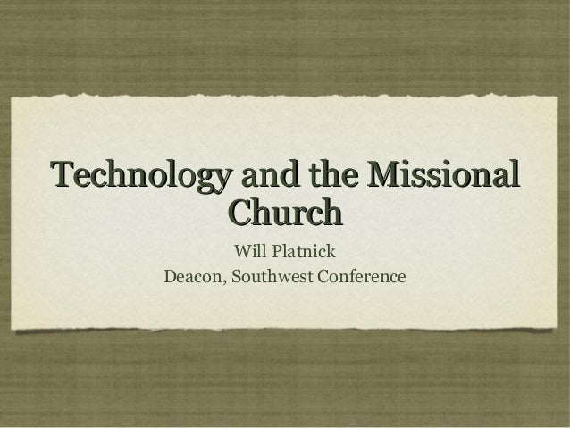 Technology and the MissionalTechnology and the MissionalChurchChurchWill PlatnickDeacon, Southwest Conference