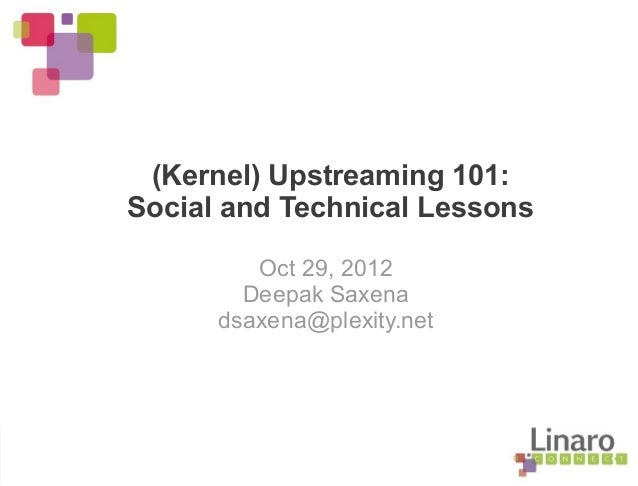 (Kernel) Upstreaming 101: Social and Technical Lessons Oct 29, 2012 Deepak Saxena dsaxena@plexity.net