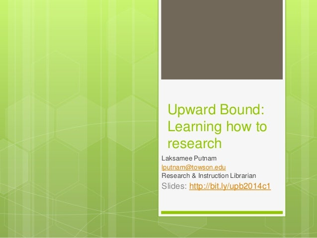 Upward Bound: Learning how to research Laksamee Putnam lputnam@towson.edu Research & Instruction Librarian Slides: http://...